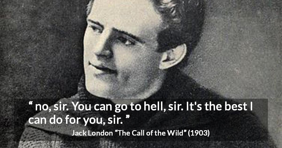 "Jack London about hell (""The Call of the Wild"", 1903) - no, sir. You can go to hell, sir. It's the best I can do for you, sir."