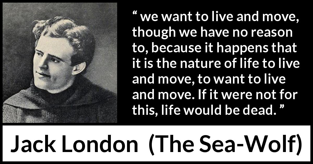 "Jack London about life (""The Sea-Wolf"", 1904) - we want to live and move, though we have no reason to, because it happens that it is the nature of life to live and move, to want to live and move. If it were not for this, life would be dead."