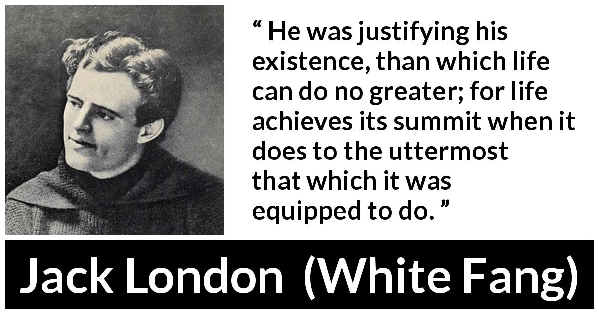Jack London quote about life from White Fang (1906) - He was justifying his existence, than which life can do no greater; for life achieves its summit when it does to the uttermost that which it was equipped to do.