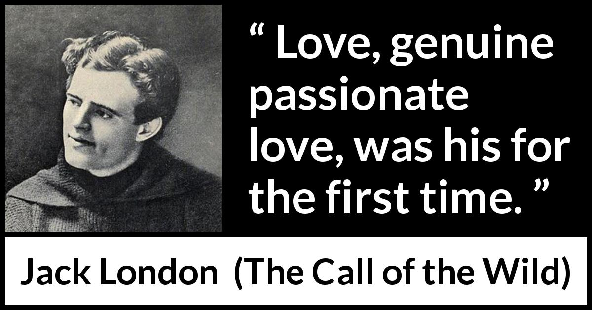 "Jack London about love (""The Call of the Wild"", 1903) - Love, genuine passionate love, was his for the first time."
