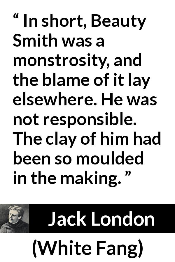 "Jack London about responsibility (""White Fang"", 1906) - In short, Beauty Smith was a monstrosity, and the blame of it lay elsewhere. He was not responsible. The clay of him had been so moulded in the making."