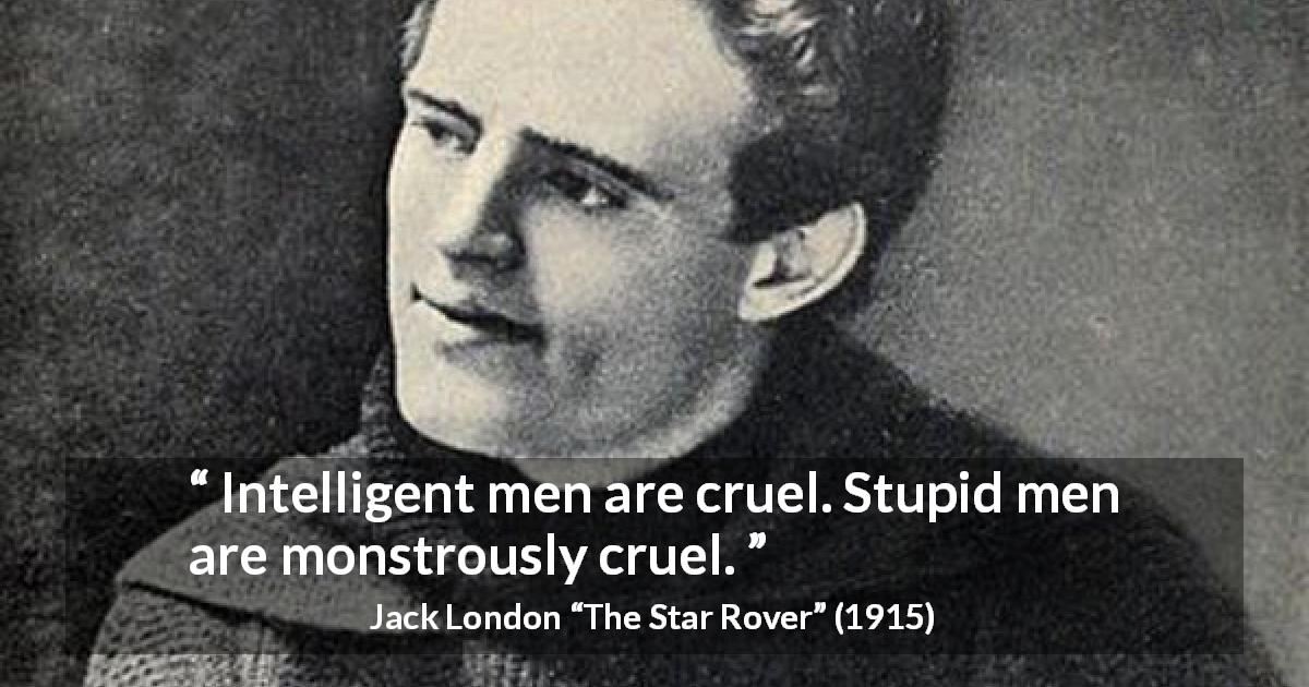 "Jack London about stupidity (""The Star Rover"", 1915) - Intelligent men are cruel. Stupid men are monstrously cruel."