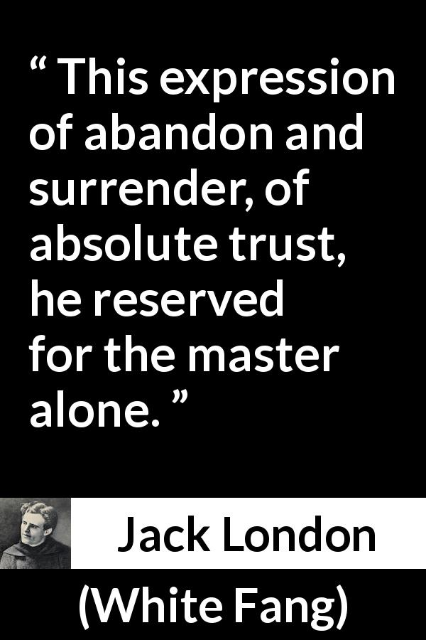 "Jack London about trust (""White Fang"", 1906) - This expression of abandon and surrender, of absolute trust, he reserved for the master alone."