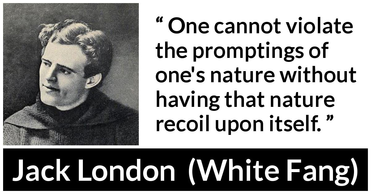 Jack London quote about violation from White Fang (1906) - One cannot violate the promptings of one's nature without having that nature recoil upon itself.