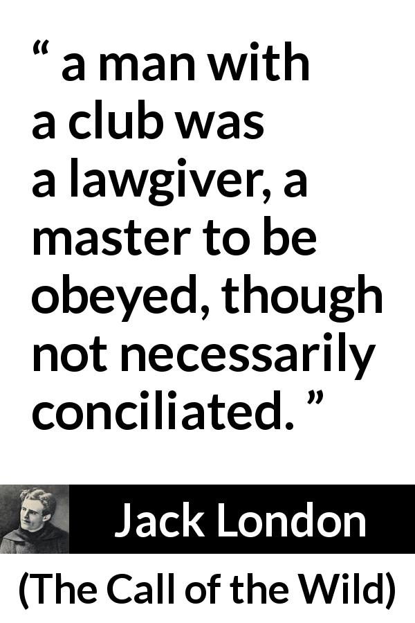 "Jack London about violence (""The Call of the Wild"", 1903) - a man with a club was a lawgiver, a master to be obeyed, though not necessarily conciliated."
