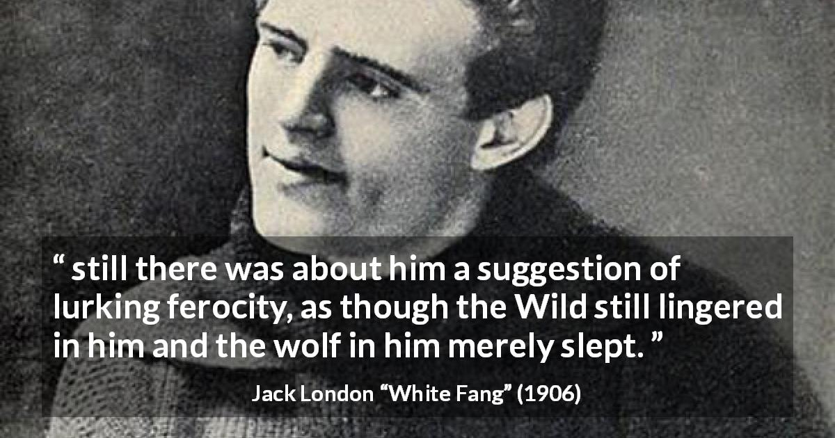 "Jack London about wildness (""White Fang"", 1906) - still there was about him a suggestion of lurking ferocity, as though the Wild still lingered in him and the wolf in him merely slept."