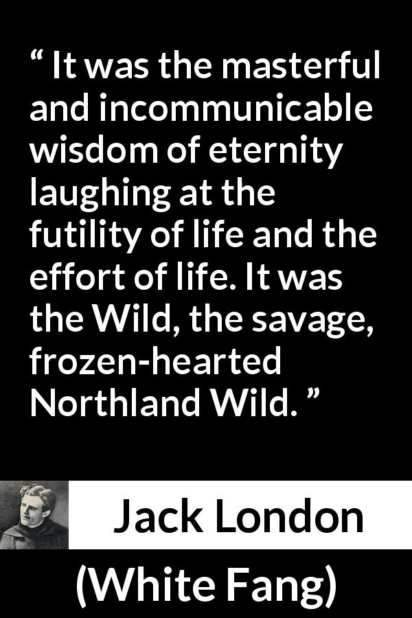 Jack London - White Fang - It was the masterful and incommunicable wisdom of eternity laughing at the futility of life and the effort of life. It was the Wild, the savage, frozen-hearted Northland Wild.