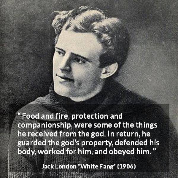 Jack London quote about work from White Fang (1906) - Food and fire, protection and companionship, were some of the things he received from the god. In return, he guarded the god's property, defended his body, worked for him, and obeyed him.
