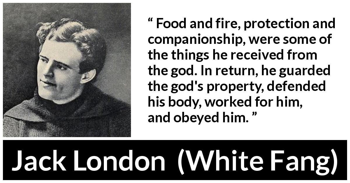 "Jack London about work (""White Fang"", 1906) - Food and fire, protection and companionship, were some of the things he received from the god. In return, he guarded the god's property, defended his body, worked for him, and obeyed him."
