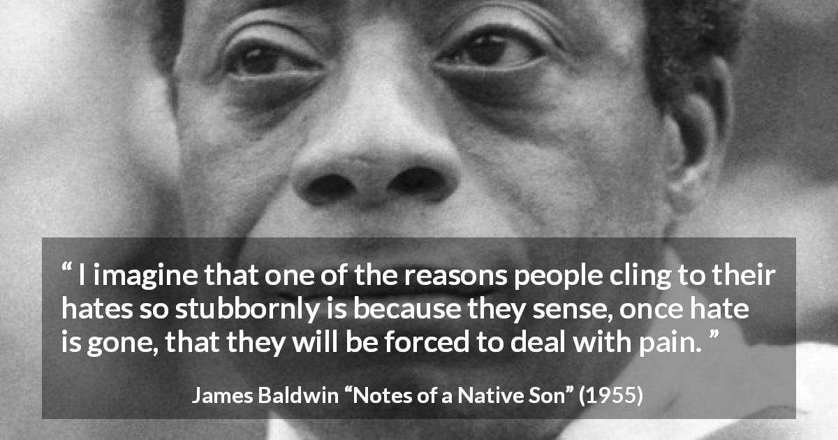 "James Baldwin about fear (""Notes of a Native Son"", 1955) - I imagine that one of the reasons people cling to their hates so stubbornly is because they sense, once hate is gone, that they will be forced to deal with pain."