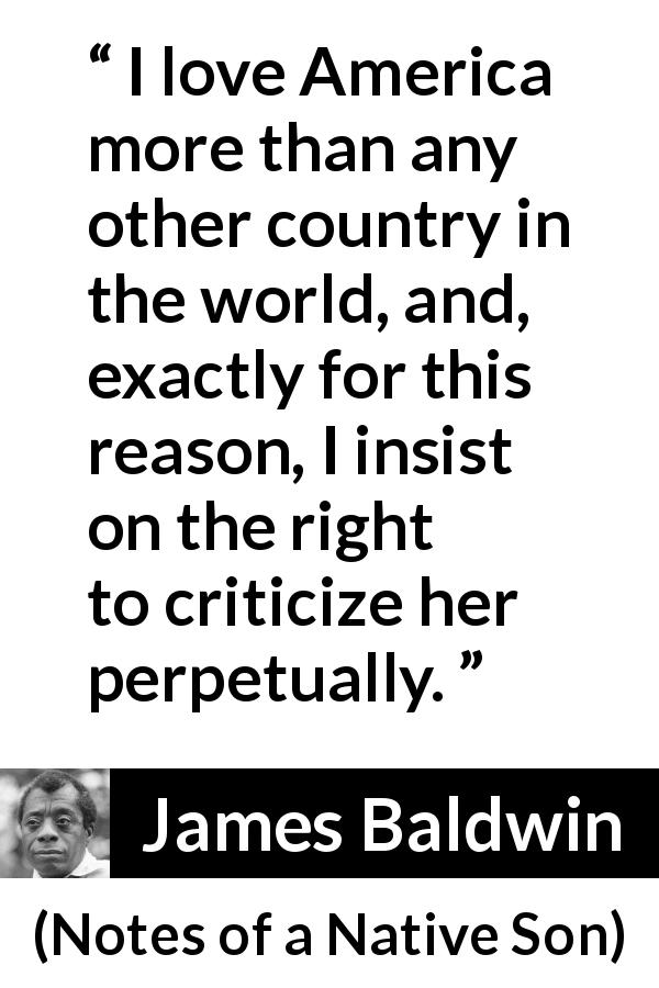 "James Baldwin about patriotism (""Notes of a Native Son"", 1955) - I love America more than any other country in the world, and, exactly for this reason, I insist on the right to criticize her perpetually."