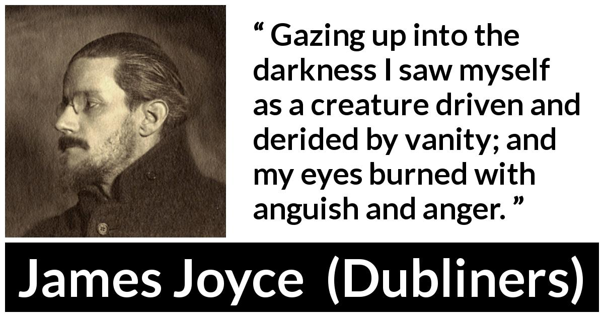 "James Joyce about anger (""Dubliners"", 1914) - Gazing up into the darkness I saw myself as a creature driven and derided by vanity; and my eyes burned with anguish and anger."
