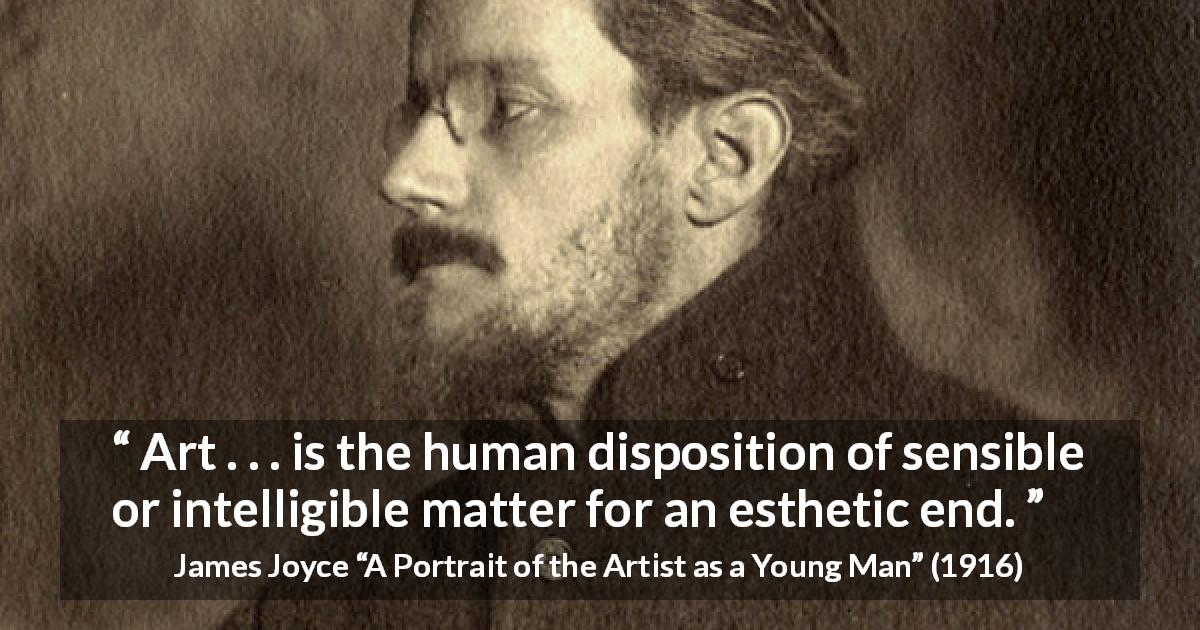 "James Joyce about art (""A Portrait of the Artist as a Young Man"", 1916) - Art . . . is the human disposition of sensible or intelligible matter for an esthetic end."