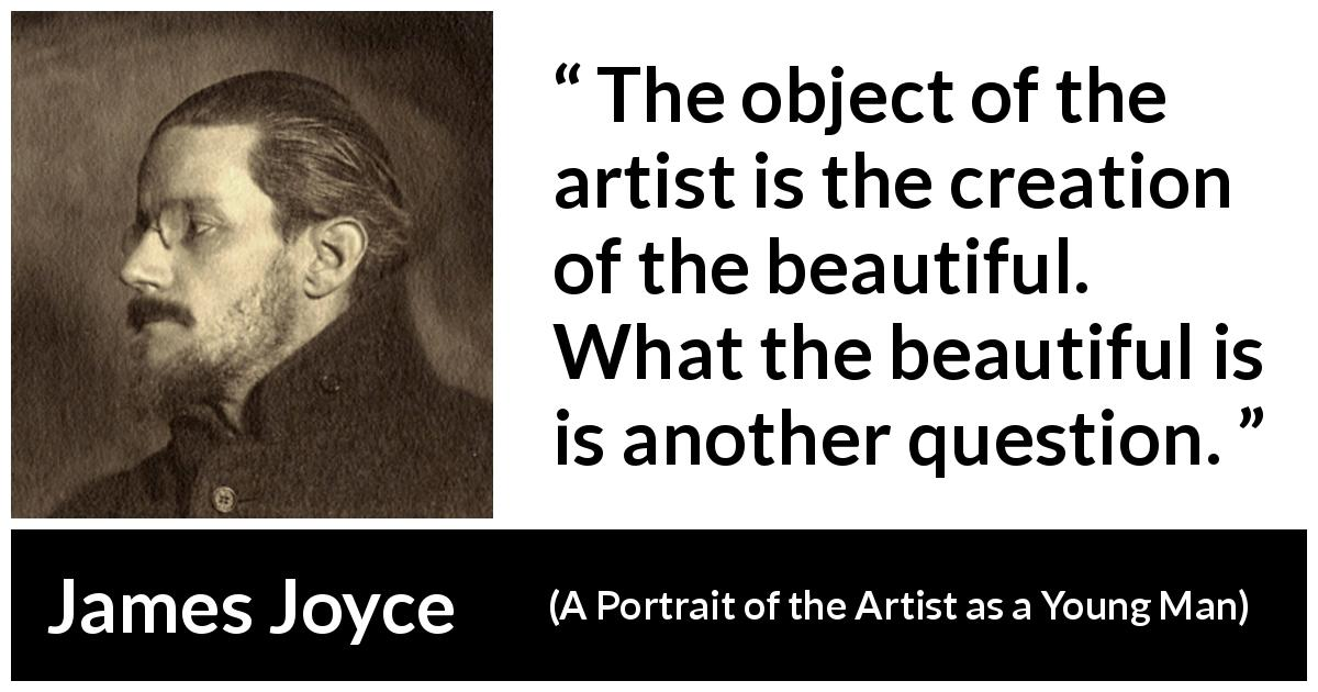"James Joyce about art (""A Portrait of the Artist as a Young Man"", 1916) - The object of the artist is the creation of the beautiful. What the beautiful is is another question."