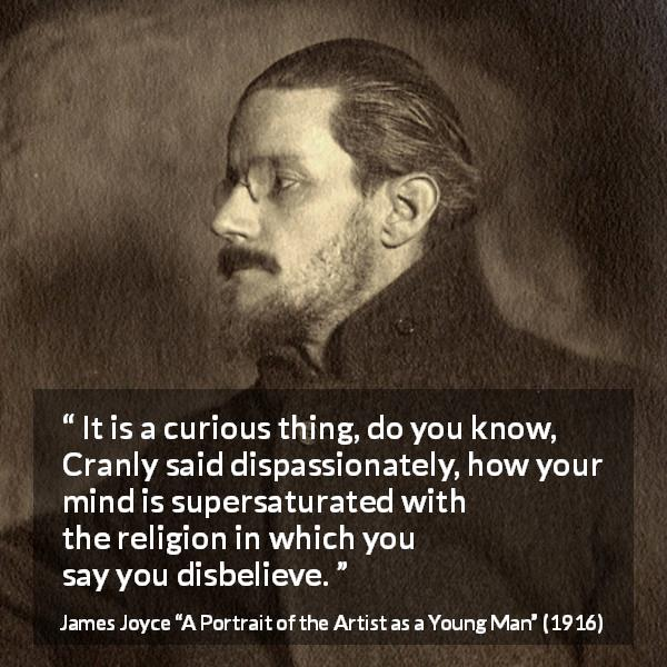 "James Joyce about belief (""A Portrait of the Artist as a Young Man"", 1916) - It is a curious thing, do you know, Cranly said dispassionately, how your mind is supersaturated with the religion in which you say you disbelieve."