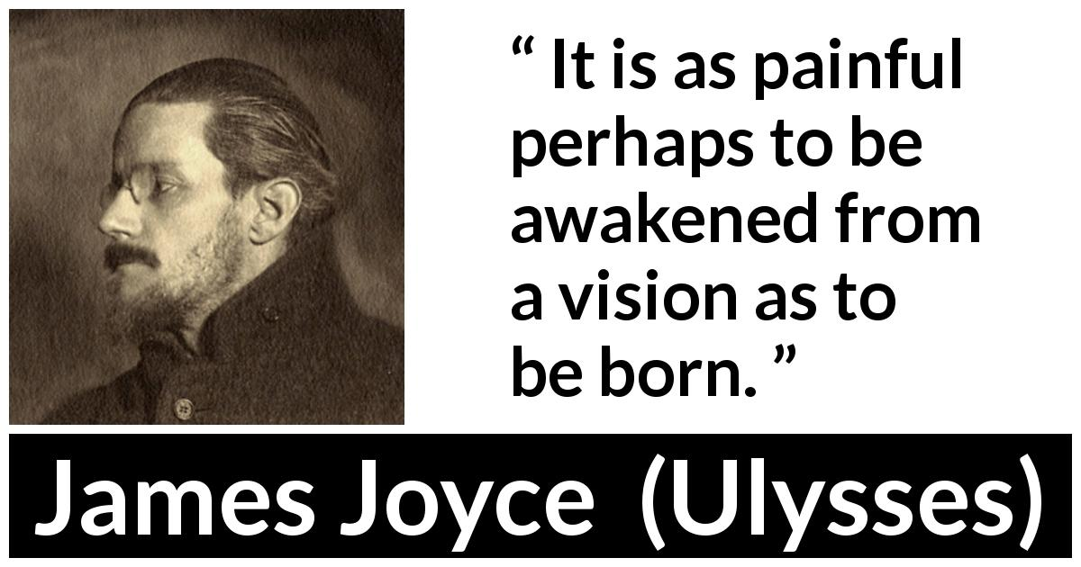 "James Joyce about birth (""Ulysses"", 1922) - It is as painful perhaps to be awakened from a vision as to be born."