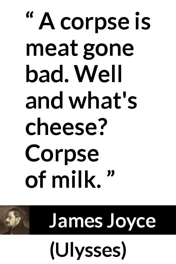 "James Joyce about cheese (""Ulysses"", 1922) - A corpse is meat gone bad. Well and what's cheese? Corpse of milk."