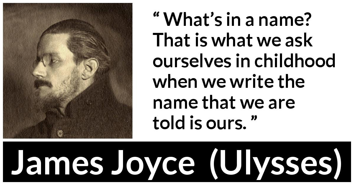 "James Joyce about child (""Ulysses"", 1922) - What's in a name? That is what we ask ourselves in childhood when we write the name that we are told is ours."