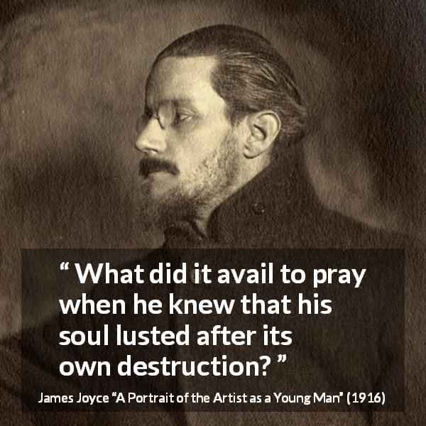 "James Joyce about destruction (""A Portrait of the Artist as a Young Man"", 1916) - What did it avail to pray when he knew that his soul lusted after its own destruction?"