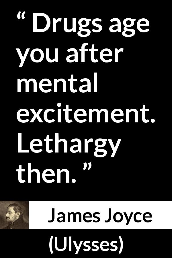 "James Joyce about drugs (""Ulysses"", 1922) - Drugs age you after mental excitement. Lethargy then."