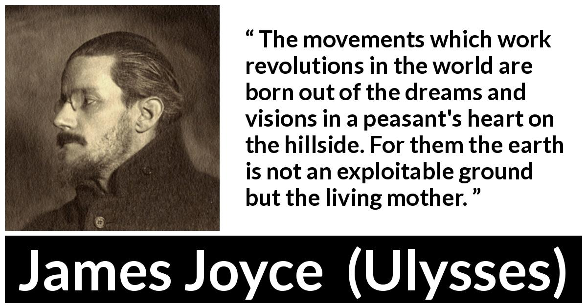 "James Joyce about earth (""Ulysses"", 1922) - The movements which work revolutions in the world are born out of the dreams and visions in a peasant's heart on the hillside. For them the earth is not an exploitable ground but the living mother."