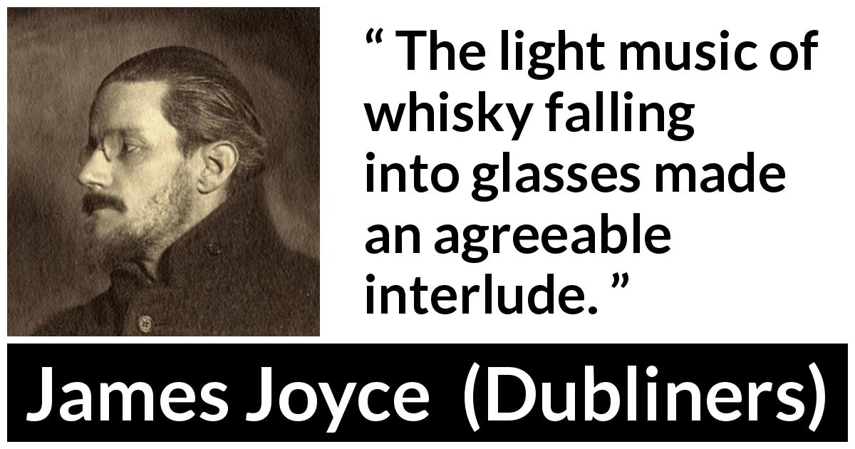 "James Joyce about enjoyment (""Dubliners"", 1914) - The light music of whisky falling into glasses made an agreeable interlude."