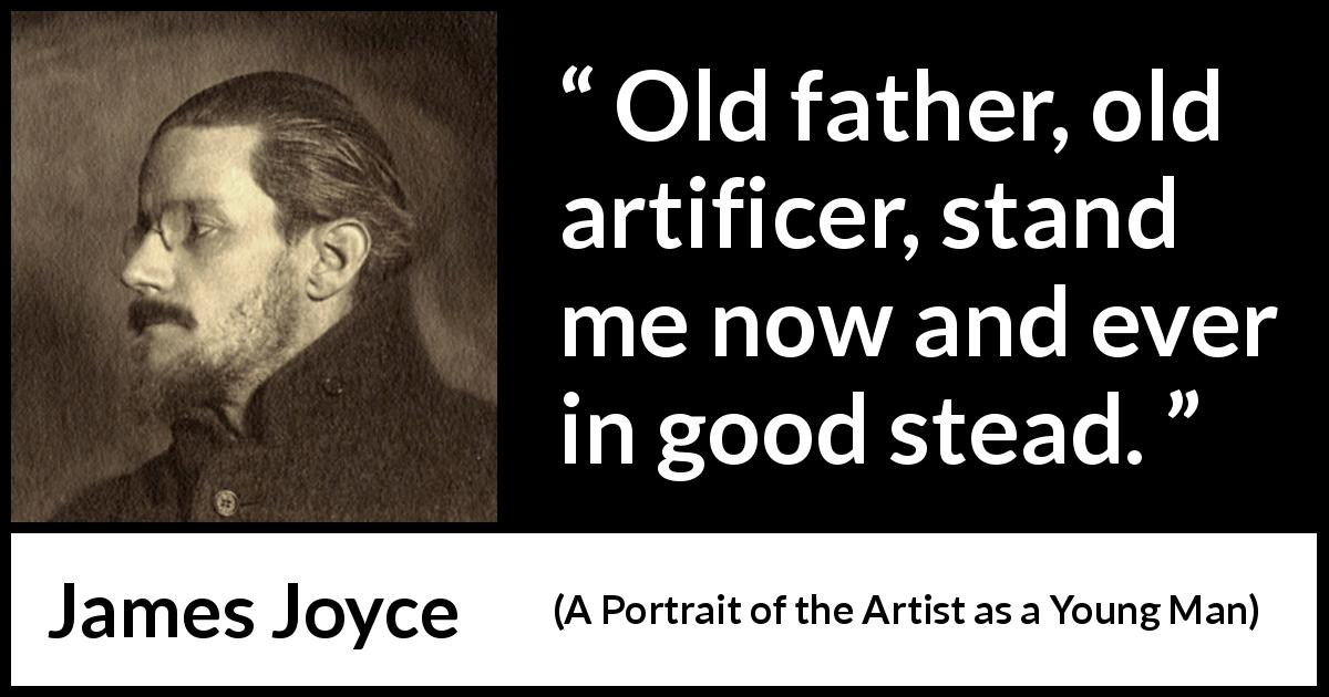 "James Joyce about father (""A Portrait of the Artist as a Young Man"", 1916) - Old father, old artificer, stand me now and ever in good stead."