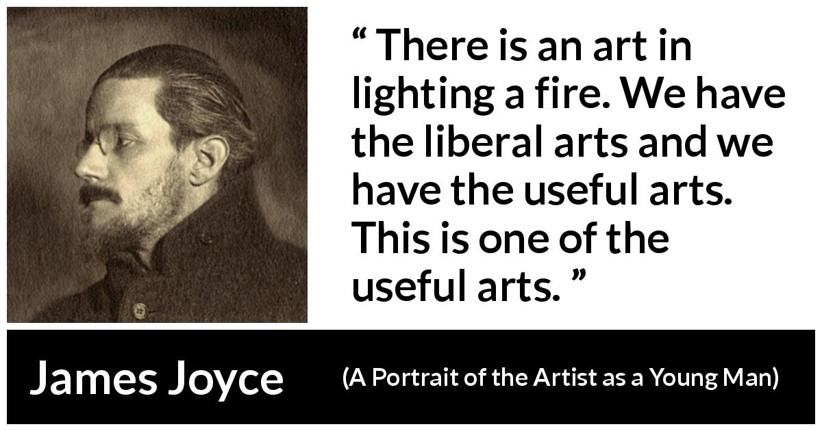 "James Joyce about fire (""A Portrait of the Artist as a Young Man"", 1916) - There is an art in lighting a fire. We have the liberal arts and we have the useful arts. This is one of the useful arts."