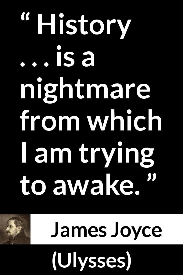 "James Joyce about history (""Ulysses"", 1922) - History . . . is a nightmare from which I am trying to awake."