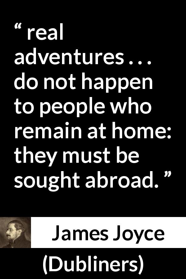 "James Joyce about home (""Dubliners"", 1914) - real adventures . . . do not happen to people who remain at home: they must be sought abroad."