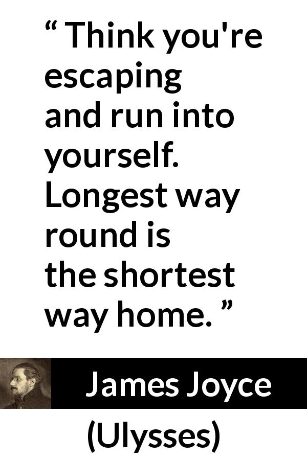 "James Joyce about home (""Ulysses"", 1922) - Think you're escaping and run into yourself. Longest way round is the shortest way home."