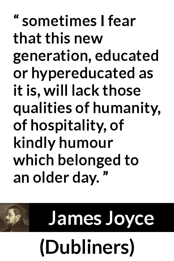 "James Joyce about humanity (""Dubliners"", 1914) - sometimes I fear that this new generation, educated or hypereducated as it is, will lack those qualities of humanity, of hospitality, of kindly humour which belonged to an older day."