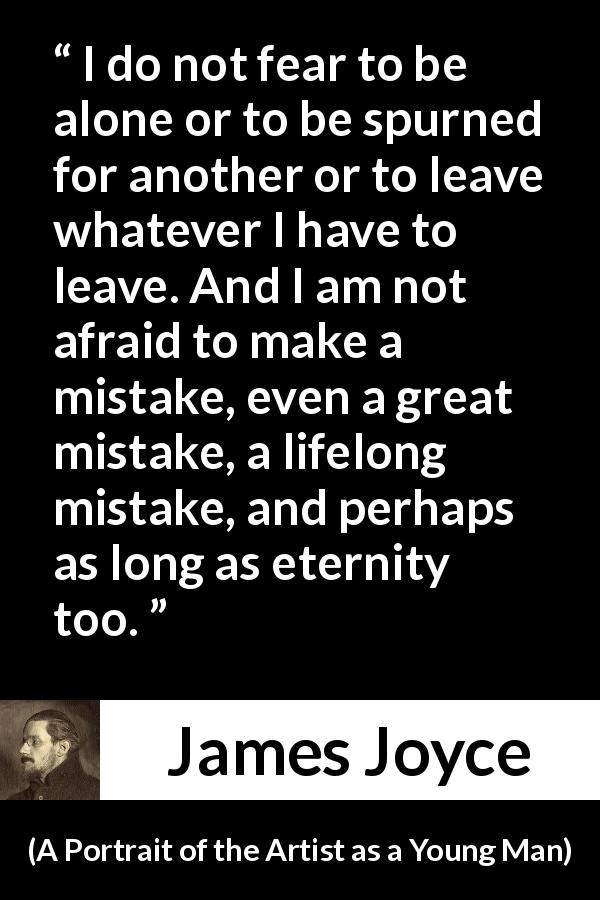 "James Joyce about leaving (""A Portrait of the Artist as a Young Man"", 1916) - I do not fear to be alone or to be spurned for another or to leave whatever I have to leave. And I am not afraid to make a mistake, even a great mistake, a lifelong mistake, and perhaps as long as eternity too."