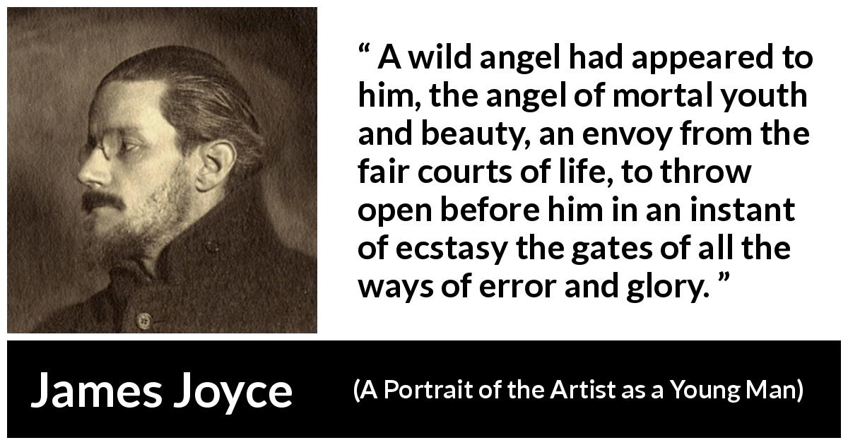 "James Joyce about life (""A Portrait of the Artist as a Young Man"", 1916) - A wild angel had appeared to him, the angel of mortal youth and beauty, an envoy from the fair courts of life, to throw open before him in an instant of ecstasy the gates of all the ways of error and glory."
