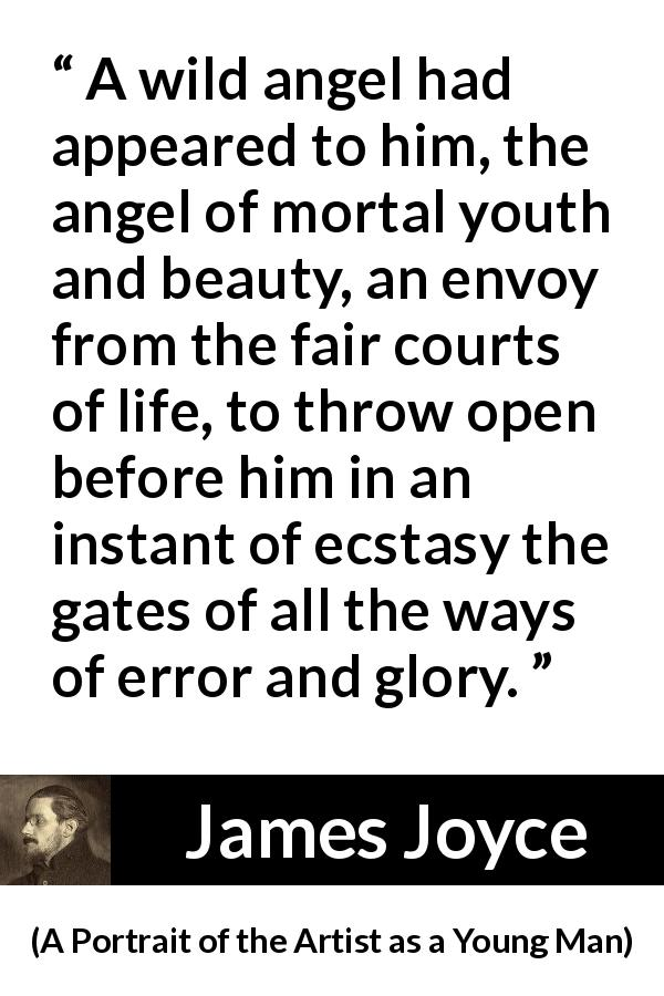James Joyce quote about life from A Portrait of the Artist as a Young Man (1916) - A wild angel had appeared to him, the angel of mortal youth and beauty, an envoy from the fair courts of life, to throw open before him in an instant of ecstasy the gates of all the ways of error and glory.