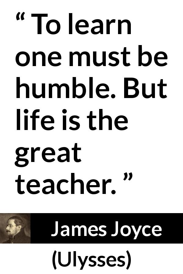 "James Joyce about life (""Ulysses"", 1922) - To learn one must be humble. But life is the great teacher."