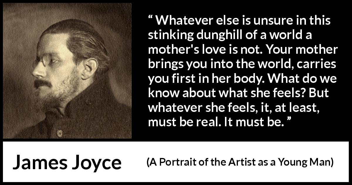 "James Joyce about love (""A Portrait of the Artist as a Young Man"", 1916) - Whatever else is unsure in this stinking dunghill of a world a mother's love is not. Your mother brings you into the world, carries you first in her body. What do we know about what she feels? But whatever she feels, it, at least, must be real. It must be."