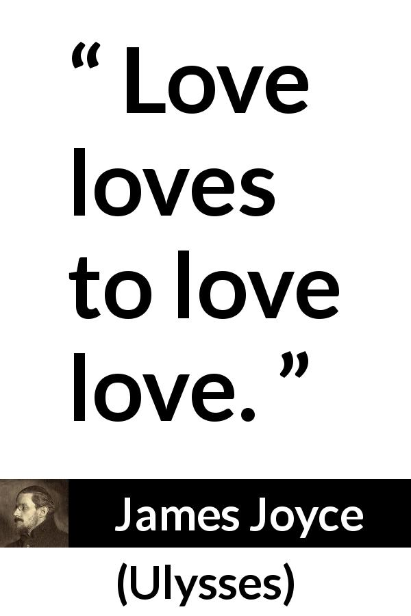 James Joyce quote about love from Ulysses (1922) - Love loves to love love.