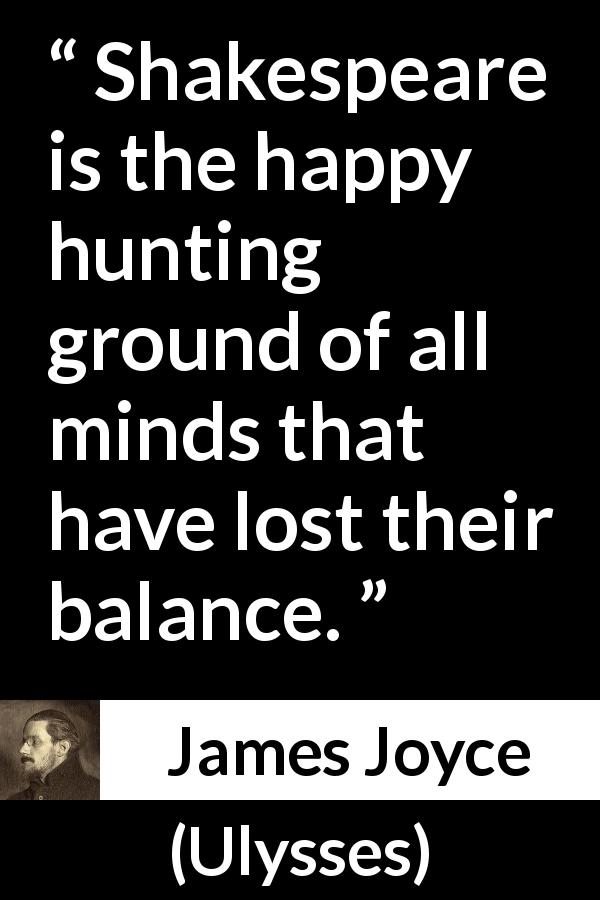 "James Joyce about mind (""Ulysses"", 1922) - Shakespeare is the happy hunting ground of all minds that have lost their balance."