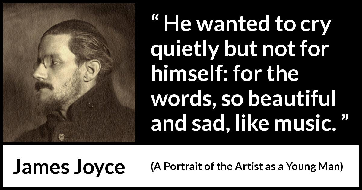 James Joyce - A Portrait of the Artist as a Young Man - He wanted to cry quietly but not for himself: for the words, so beautiful and sad, like music.