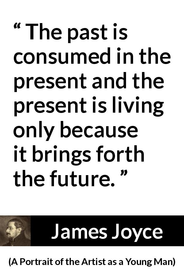 James Joyce - A Portrait of the Artist as a Young Man - The past is consumed in the present and the present is living only because it brings forth the future.