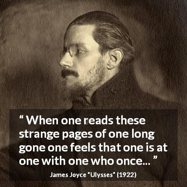 "James Joyce about past (""Ulysses"", 1922) - When one reads these strange pages of one long gone one feels that one is at one with one who once..."