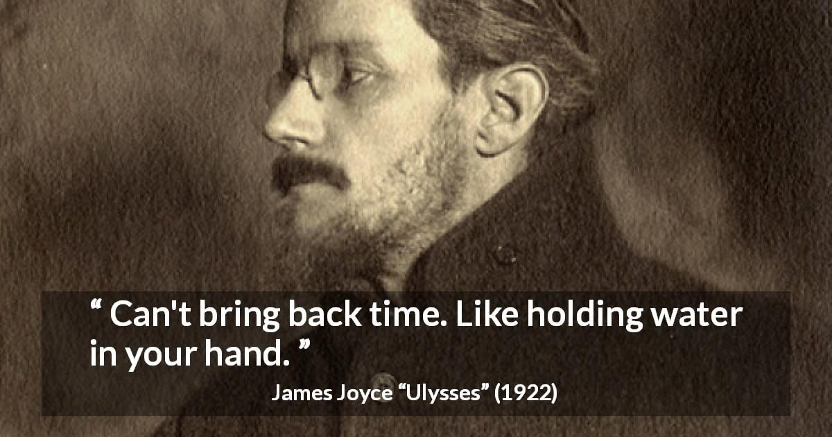 "James Joyce about past (""Ulysses"", 1922) - Can't bring back time. Like holding water in your hand."
