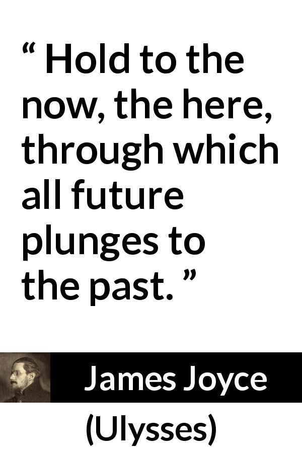 "James Joyce about past (""Ulysses"", 1922) - Hold to the now, the here, through which all future plunges to the past."