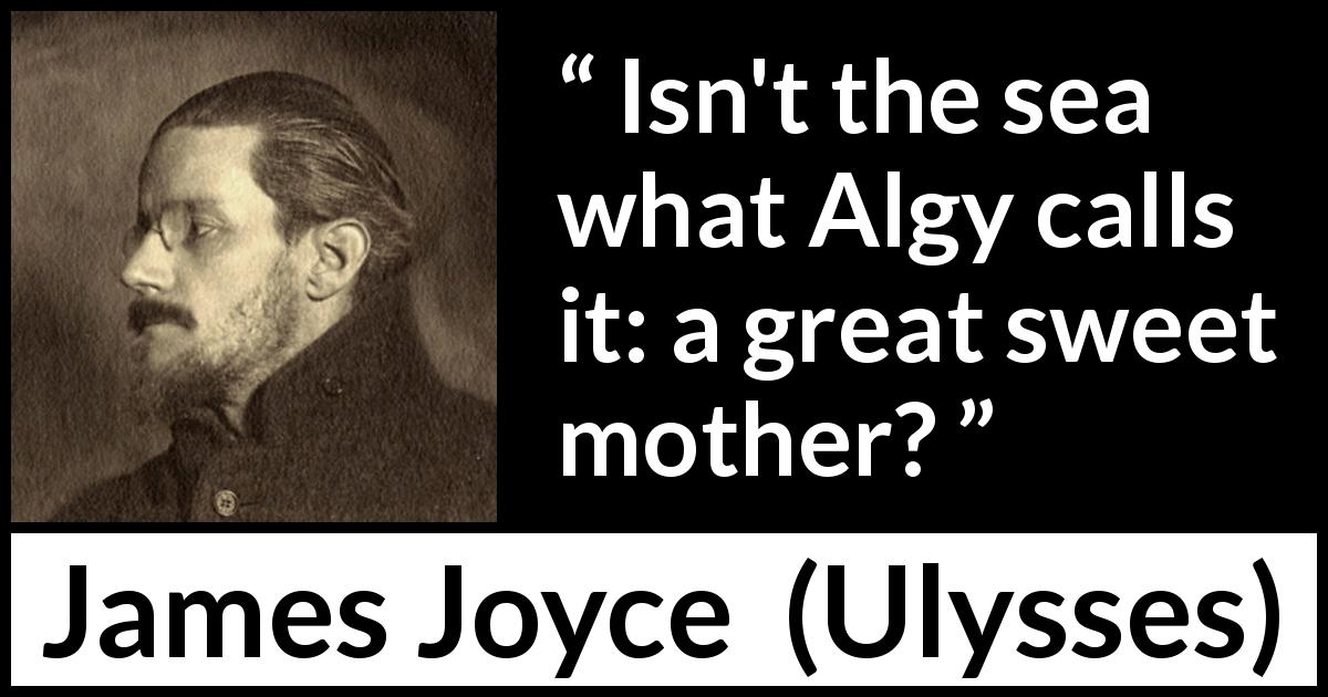 "James Joyce about sweetness (""Ulysses"", 1922) - Isn't the sea what Algy calls it: a great sweet mother?"