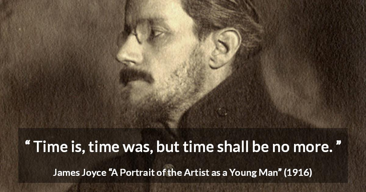 "James Joyce about time (""A Portrait of the Artist as a Young Man"", 1916) - Time is, time was, but time shall be no more."