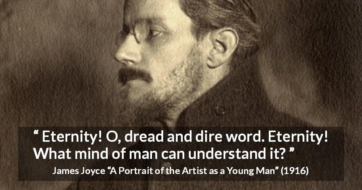 "James Joyce about time (""A Portrait of the Artist as a Young Man"", 1916) - Eternity! O, dread and dire word. Eternity! What mind of man can understand it?"