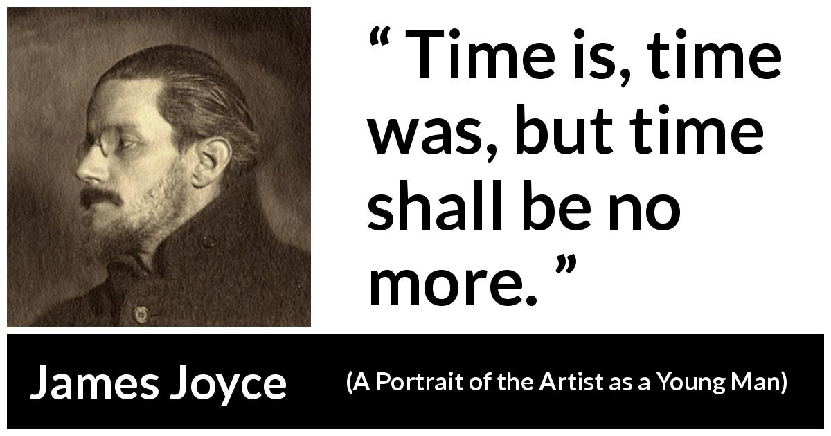 James Joyce quote about time from A Portrait of the Artist as a Young Man (1916) - Time is, time was, but time shall be no more.