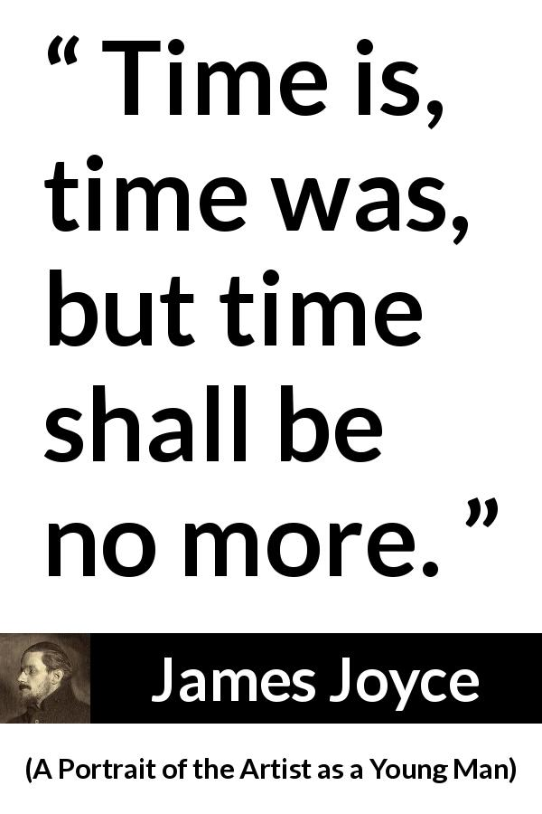 James Joyce - A Portrait of the Artist as a Young Man - Time is, time was, but time shall be no more.