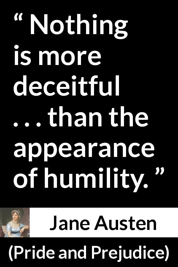 Jane Austen quote about appearance from Pride and Prejudice (28 January 1813) - Nothing is more deceitful . . . than the appearance of humility.
